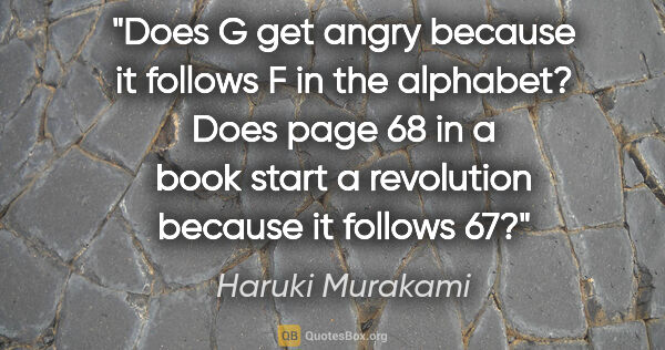 "Haruki Murakami quote: ""Does G get angry because it follows F in the alphabet? Does..."""