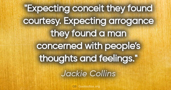 "Jackie Collins quote: ""Expecting conceit they found courtesy. Expecting arrogance..."""