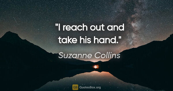 "Suzanne Collins quote: ""I reach out and take his hand."""