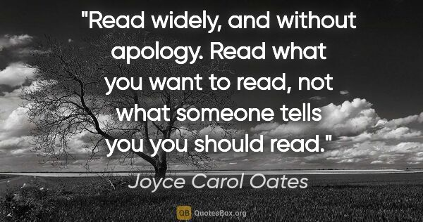 "Joyce Carol Oates quote: ""Read widely, and without apology. Read what you want to read,..."""
