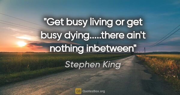 "Stephen King quote: ""Get busy living or get busy dying.....there ain't nothing..."""