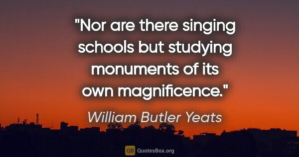 "William Butler Yeats quote: ""Nor are there singing schools but studying monuments of its..."""