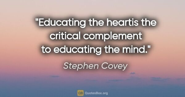 "Stephen Covey quote: ""Educating the heartis the critical complement to educating the..."""