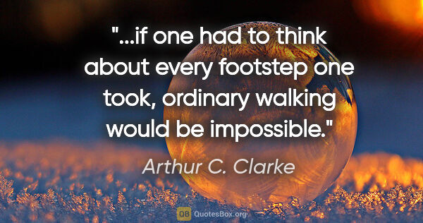 "Arthur C. Clarke quote: ""if one had to think about every footstep one took, ordinary..."""