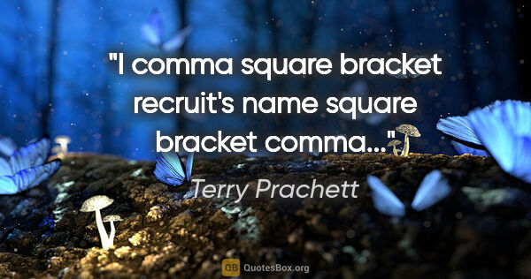 "Terry Prachett quote: ""I comma square bracket recruit's name square bracket comma..."""