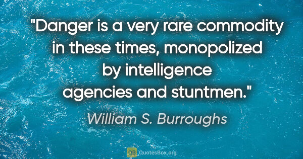 "William S. Burroughs quote: ""Danger is a very rare commodity in these times, monopolized by..."""