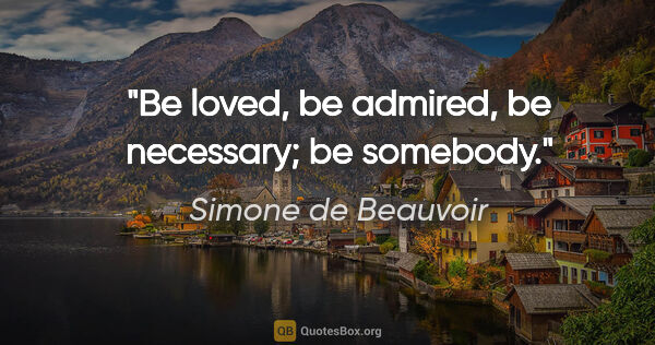 "Simone de Beauvoir quote: ""Be loved, be admired, be necessary; be somebody."""
