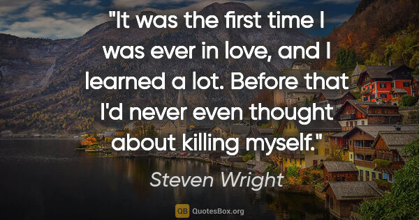 "Steven Wright quote: ""It was the first time I was ever in love, and I learned a lot...."""