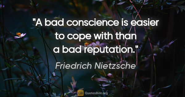 "Friedrich Nietzsche quote: ""A bad conscience is easier to cope with than a bad reputation."""