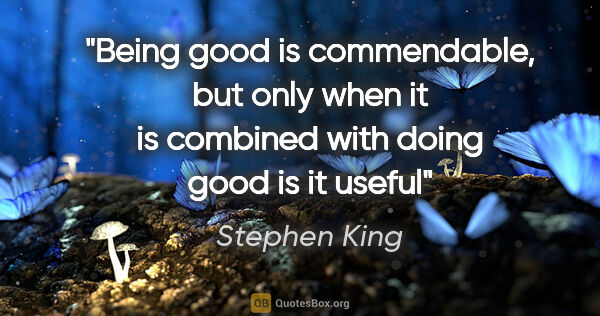 "Stephen King quote: ""Being good is commendable, but only when it is combined with..."""