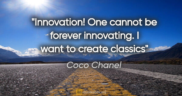 "Coco Chanel quote: ""Innovation! One cannot be forever innovating. I want to create..."""