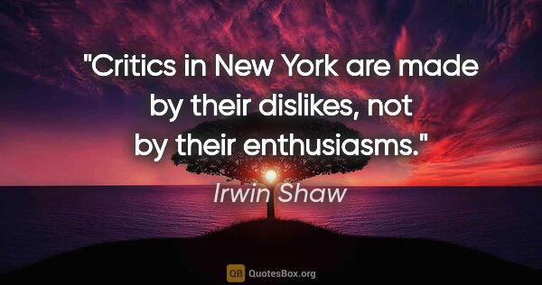 "Irwin Shaw quote: ""Critics in New York are made by their dislikes, not by their..."""