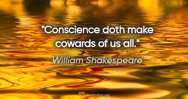 "William Shakespeare quote: ""Conscience doth make cowards of us all."""