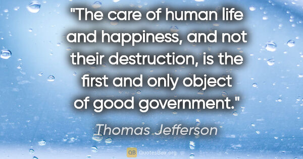 "Thomas Jefferson quote: ""The care of human life and happiness, and not their..."""