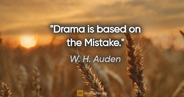 "W. H. Auden quote: ""Drama is based on the Mistake."""