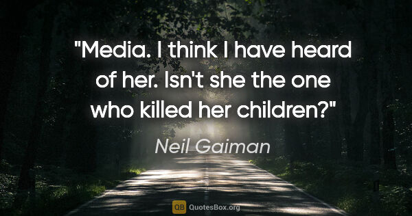 "Neil Gaiman quote: ""Media. I think I have heard of her. Isn't she the one who..."""