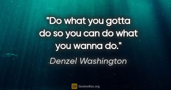 "Denzel Washington quote: ""Do what you gotta do so you can do what you wanna do."""