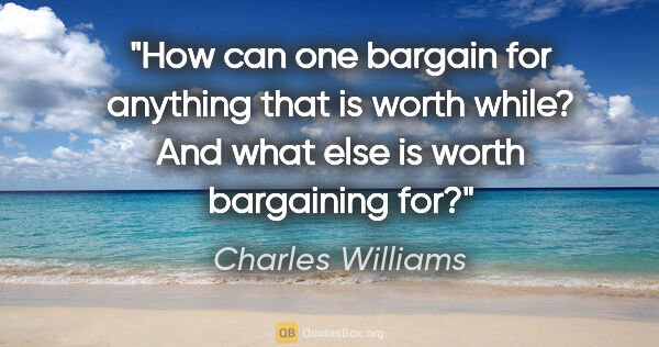 "Charles Williams quote: ""How can one bargain for anything that is worth while? And what..."""
