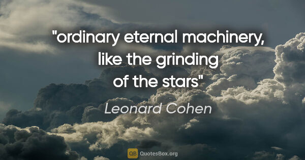 "Leonard Cohen quote: ""ordinary eternal machinery, like the grinding of the stars"""
