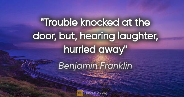 "Benjamin Franklin quote: ""Trouble knocked at the door, but, hearing laughter, hurried away"""