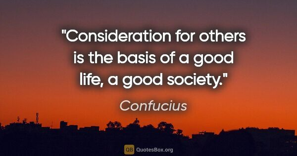 "Confucius quote: ""Consideration for others is the basis of a good life, a good..."""