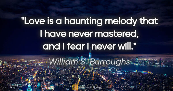 "William S. Burroughs quote: ""Love is a haunting melody that I have never mastered, and I..."""