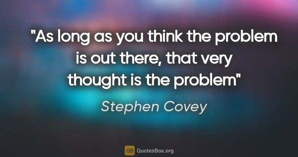 "Stephen Covey quote: ""As long as you think the problem is out there, that very..."""