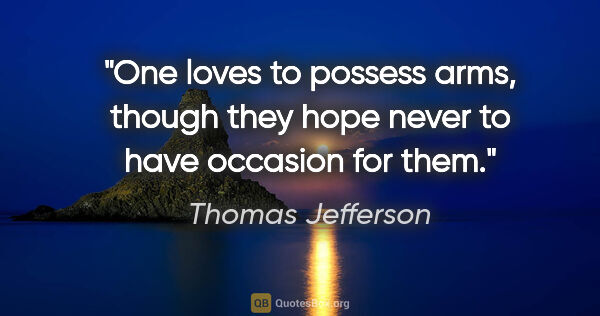 "Thomas Jefferson quote: ""One loves to possess arms, though they hope never to have..."""