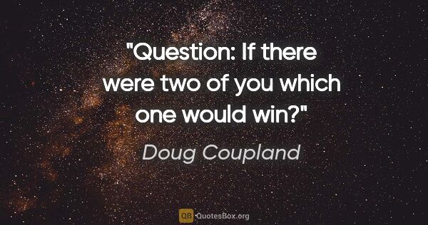 "Doug Coupland quote: ""Question: If there were two of you which one would win?"""