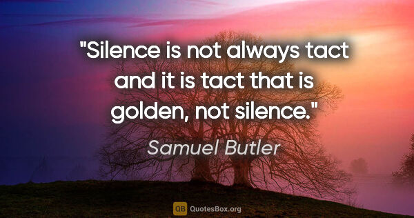 "Samuel Butler quote: ""Silence is not always tact and it is tact that is golden, not..."""