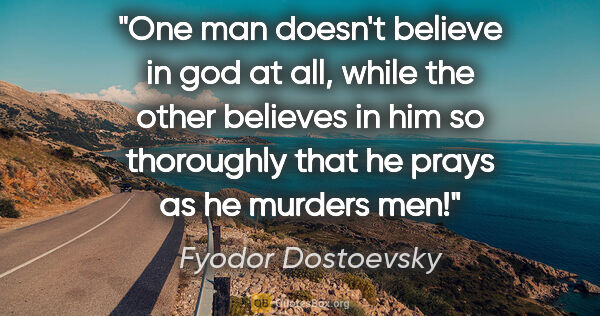 "Fyodor Dostoevsky quote: ""One man doesn't believe in god at all, while the other..."""