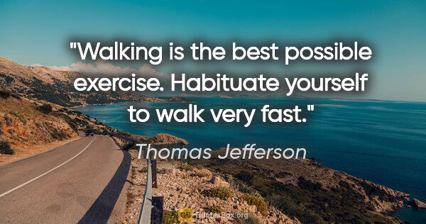 "Thomas Jefferson quote: ""Walking is the best possible exercise. Habituate yourself to..."""