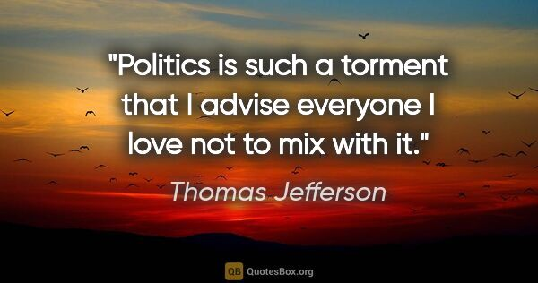 "Thomas Jefferson quote: ""Politics is such a torment that I advise everyone I love not..."""