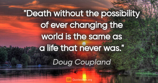 "Doug Coupland quote: ""Death without the possibility of ever changing the world is..."""