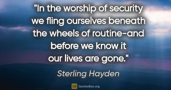 "Sterling Hayden quote: ""In the worship of security we fling ourselves beneath the..."""