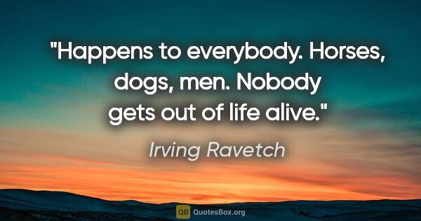"Irving Ravetch quote: ""Happens to everybody. Horses, dogs, men. Nobody gets out of..."""