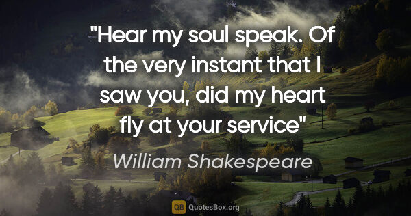 "William Shakespeare quote: ""Hear my soul speak. Of the very instant that I saw you, did my..."""