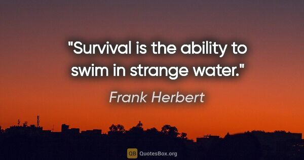 "Frank Herbert quote: ""Survival is the ability to swim in strange water."""