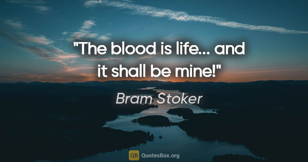 "Bram Stoker quote: ""The blood is life... and it shall be mine!"""