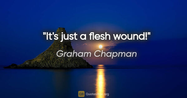 "Graham Chapman quote: ""It's just a flesh wound!"""