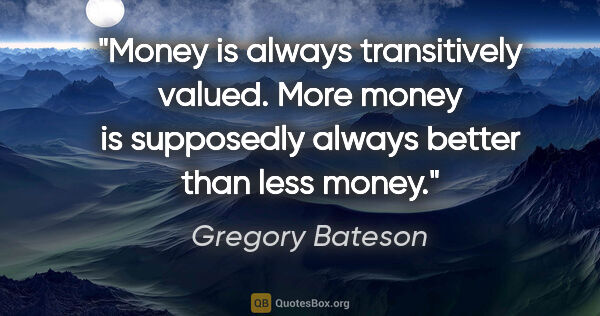 "Gregory Bateson quote: ""Money is always transitively valued. More money is supposedly..."""