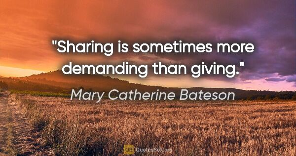 "Mary Catherine Bateson quote: ""Sharing is sometimes more demanding than giving."""