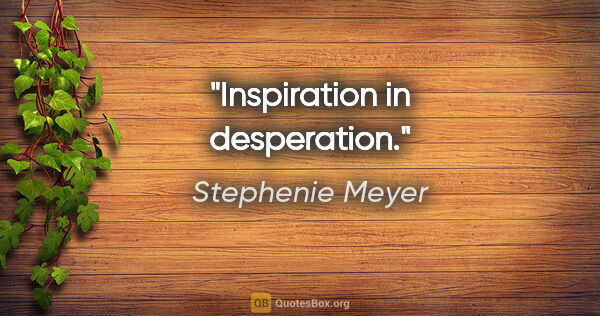 "Stephenie Meyer quote: ""Inspiration in desperation."""