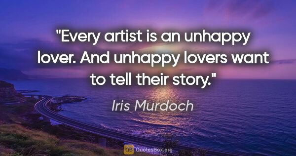 "Iris Murdoch quote: ""Every artist is an unhappy lover. And unhappy lovers want to..."""