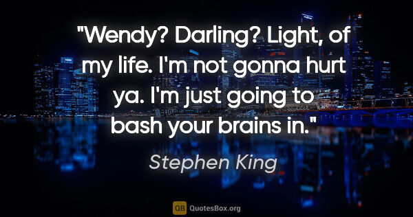 "Stephen King quote: ""Wendy? Darling? Light, of my life. I'm not gonna hurt ya. I'm..."""