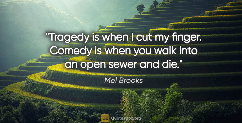 """Mel Brooks quote: """"Tragedy is when I cut my finger. Comedy is when you walk into..."""""""