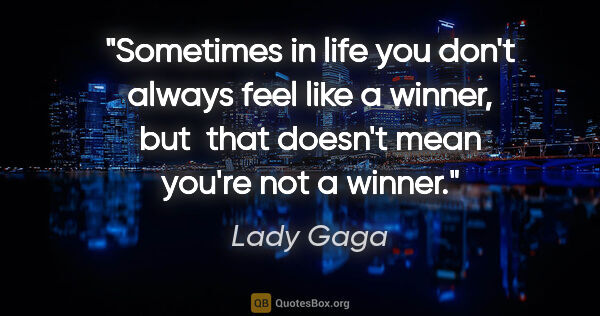 "Lady Gaga quote: ""Sometimes in life you don't always feel like a winner, but ..."""