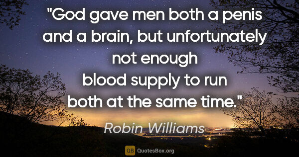 "Robin Williams quote: ""God gave men both a penis and a brain, but unfortunately not..."""