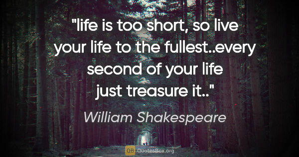"William Shakespeare quote: ""life is too short, so live your life to the fullest..every..."""