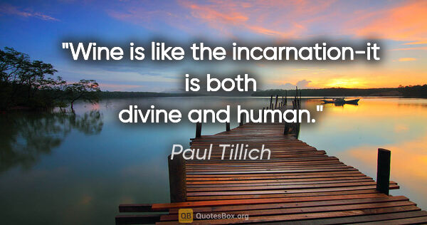 "Paul Tillich quote: ""Wine is like the incarnation-it is both divine and human."""